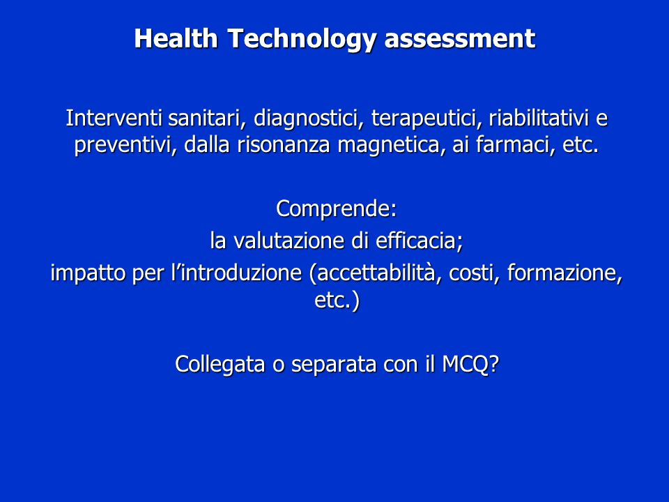 Health Technology assessment Interventi sanitari, diagnostici, terapeutici, riabilitativi e preventivi, dalla risonanza magnetica, ai farmaci, etc. Co
