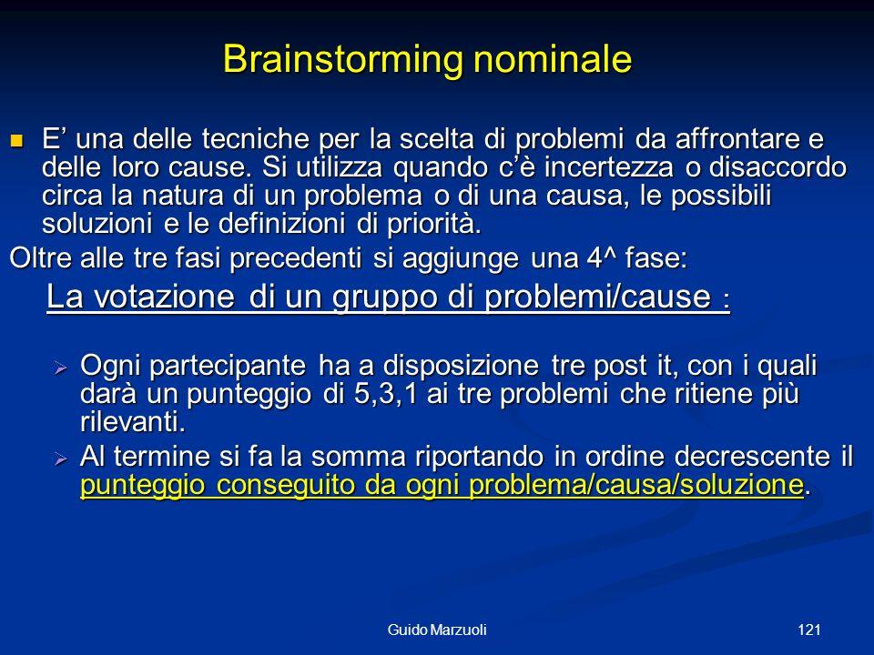 121Guido Marzuoli Brainstorming nominale E una delle tecniche per la scelta di problemi da affrontare e delle loro cause. Si utilizza quando cè incert