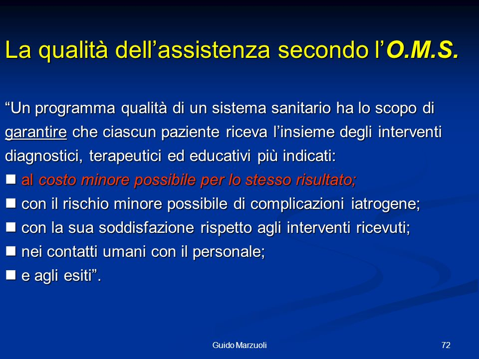 72Guido Marzuoli La qualità dellassistenza secondo lO.M.S. Un programma qualità di un sistema sanitario ha lo scopo di garantire che ciascun paziente