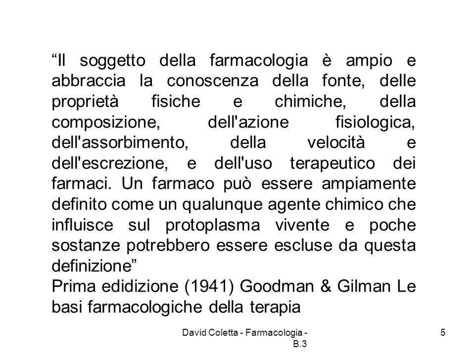 David Coletta - Farmacologia - B.3 6 Sviluppo della farmacologia Branca delle scienze biomediche che studia i farmaci e le interazioni reciproche che hanno luogo tra questi e gli organismi viventi.