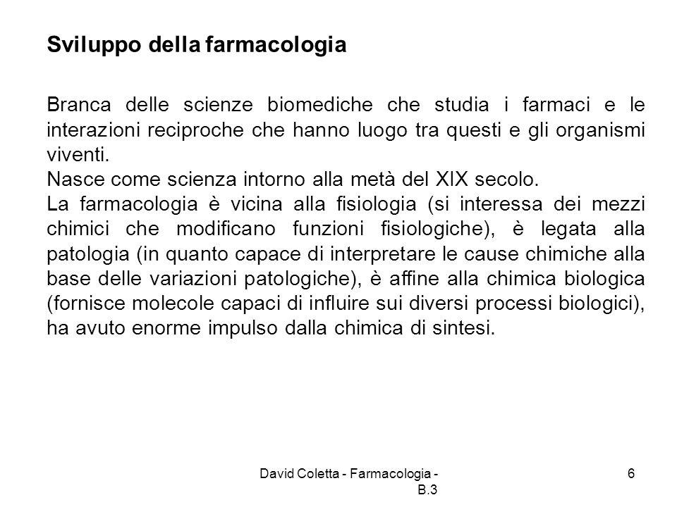 David Coletta - Farmacologia - B.3 7 La farmacologia oggi La farmacologia moderna è suddivisa in numerosi settori (farmacologia dei sistemi, farmacocinetica, tossicologia etc.).