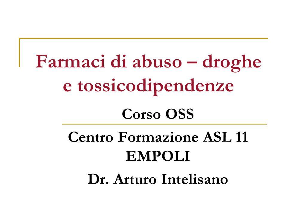 Farmaci di abuso – droghe e tossicodipendenze Corso OSS Centro Formazione ASL 11 EMPOLI Dr. Arturo Intelisano