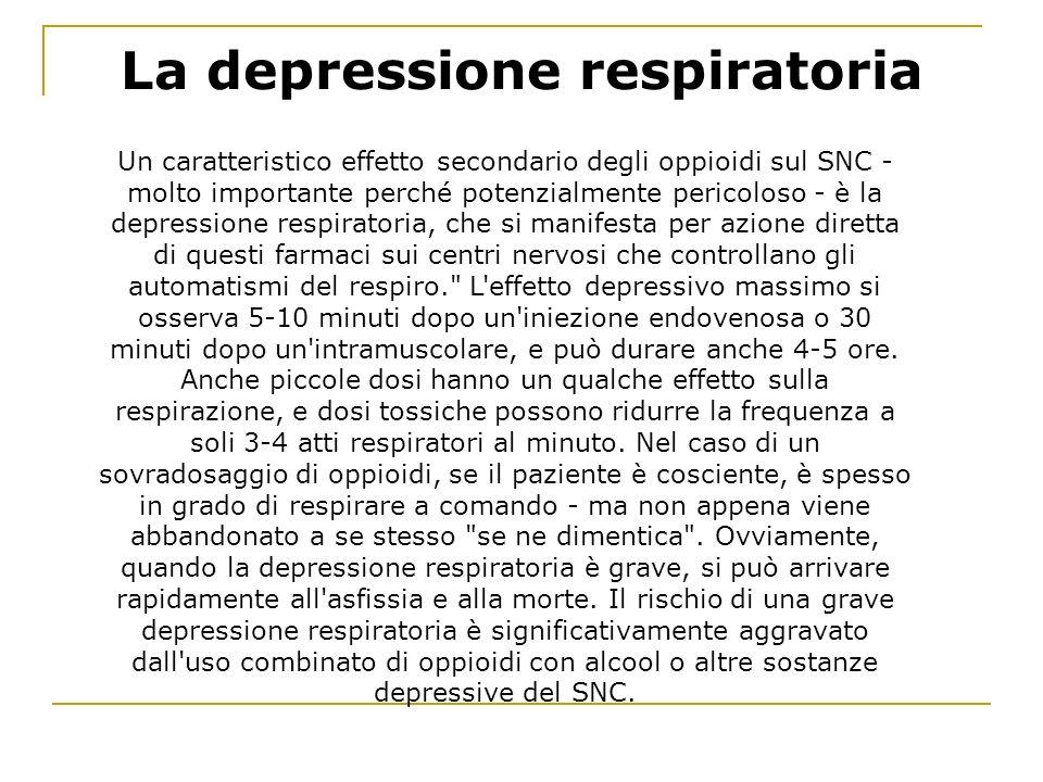 La depressione respiratoria Un caratteristico effetto secondario degli oppioidi sul SNC - molto importante perché potenzialmente pericoloso - è la depressione respiratoria, che si manifesta per azione diretta di questi farmaci sui centri nervosi che controllano gli automatismi del respiro. L effetto depressivo massimo si osserva 5-10 minuti dopo un iniezione endovenosa o 30 minuti dopo un intramuscolare, e può durare anche 4-5 ore.