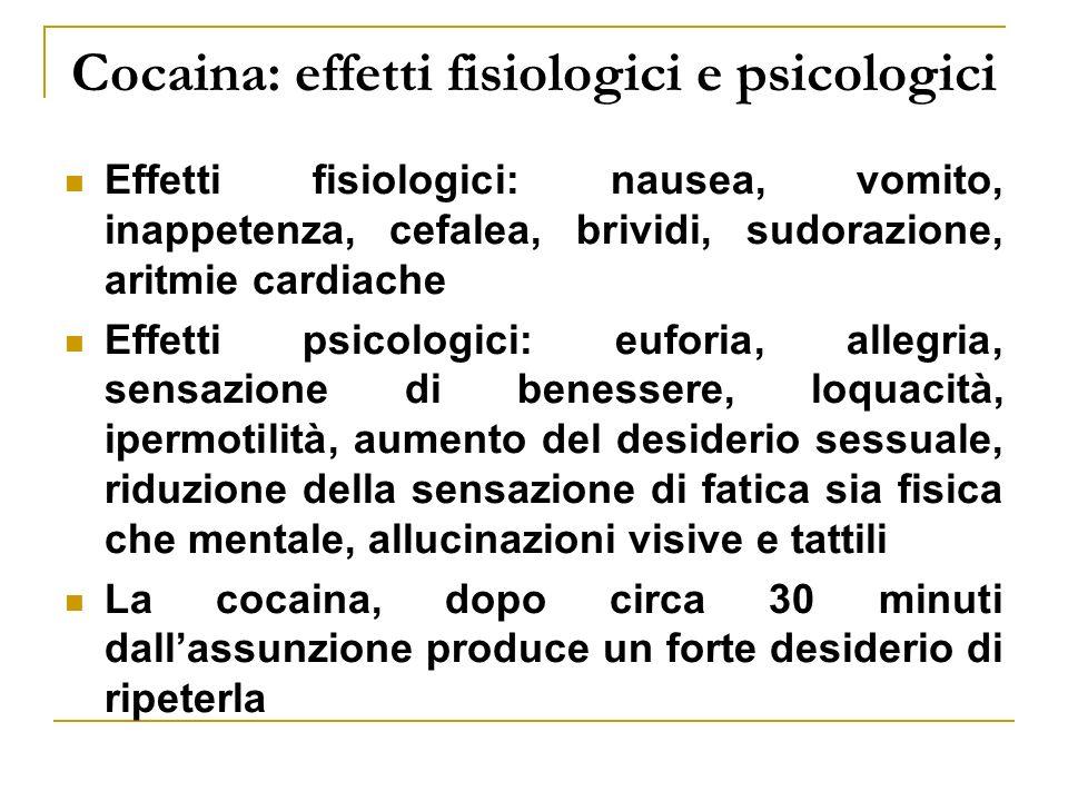 Cocaina: effetti fisiologici e psicologici Effetti fisiologici: nausea, vomito, inappetenza, cefalea, brividi, sudorazione, aritmie cardiache Effetti psicologici: euforia, allegria, sensazione di benessere, loquacità, ipermotilità, aumento del desiderio sessuale, riduzione della sensazione di fatica sia fisica che mentale, allucinazioni visive e tattili La cocaina, dopo circa 30 minuti dallassunzione produce un forte desiderio di ripeterla