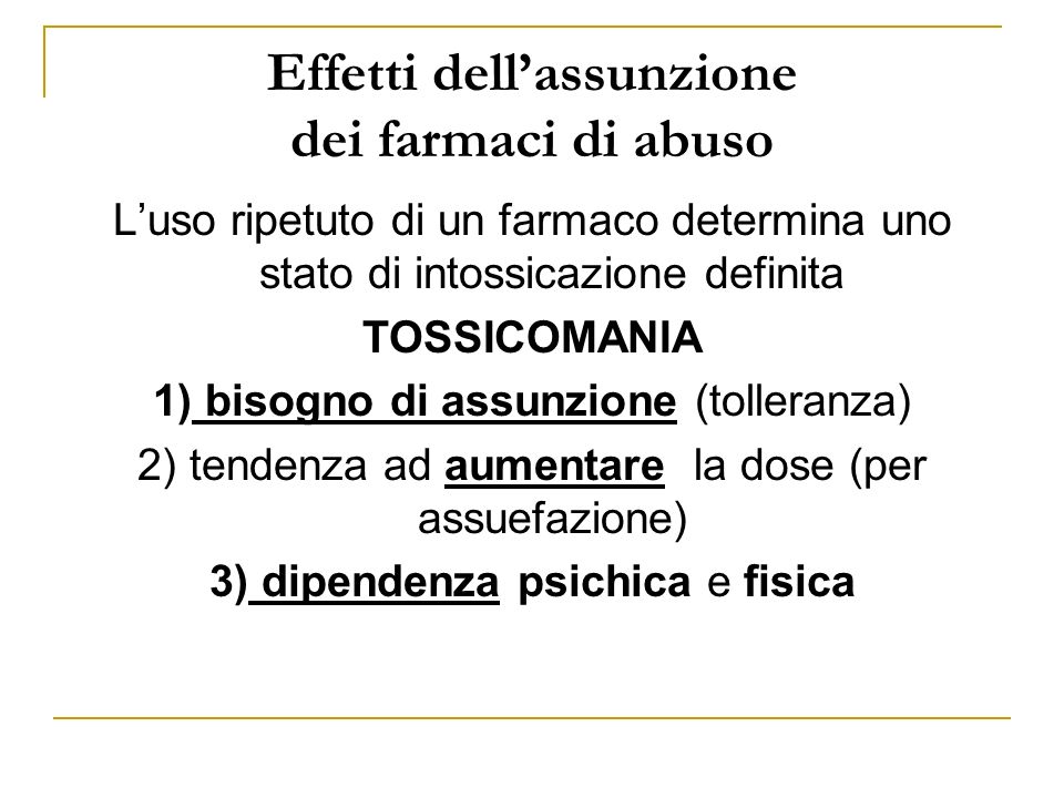 Effetti dellassunzione dei farmaci di abuso Luso ripetuto di un farmaco determina uno stato di intossicazione definita TOSSICOMANIA 1) bisogno di assunzione (tolleranza) 2) tendenza ad aumentare la dose (per assuefazione) 3) dipendenza psichica e fisica