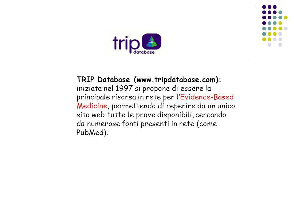 TRIP Database (www.tripdatabase.com): iniziata nel 1997 si propone di essere la principale risorsa in rete per lEvidence-Based Medicine, permettendo d