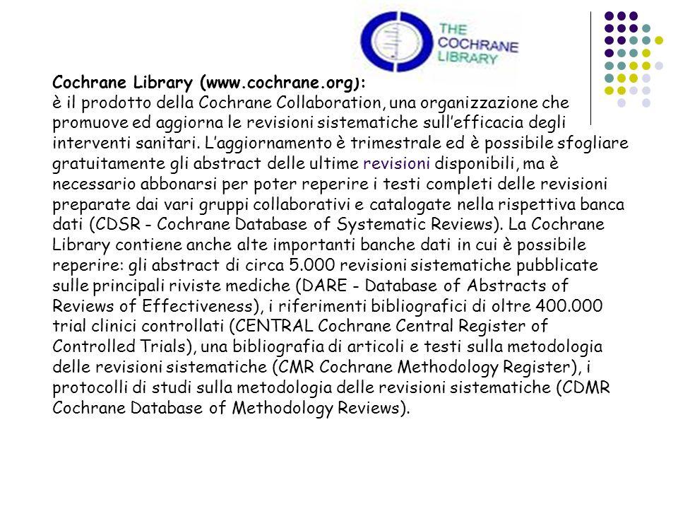 Cochrane Library (www.cochrane.org): è il prodotto della Cochrane Collaboration, una organizzazione che promuove ed aggiorna le revisioni sistematiche