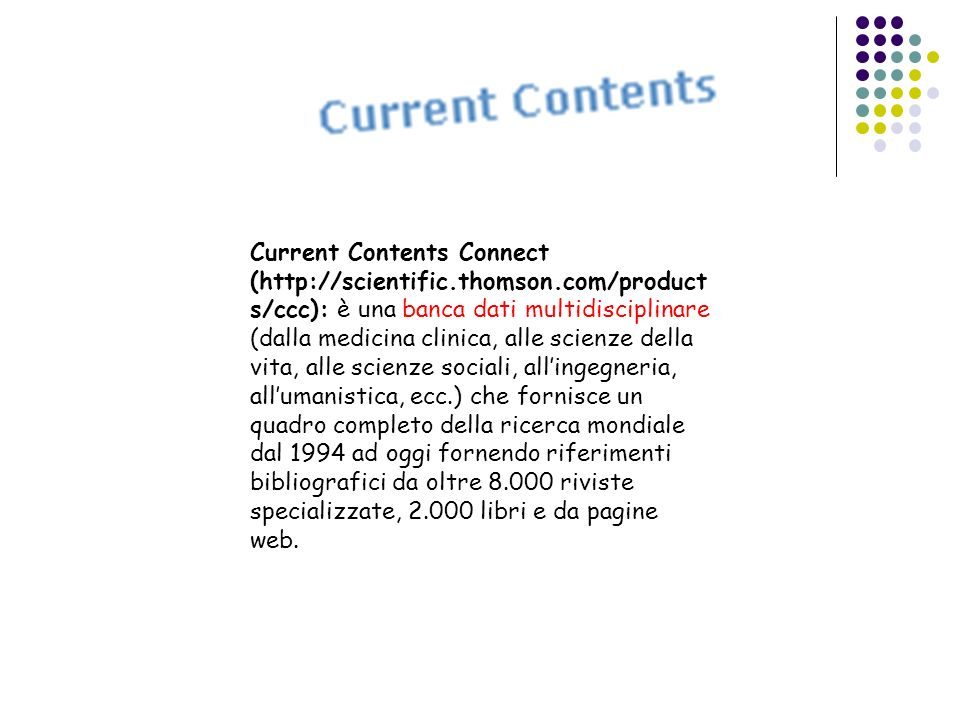 Current Contents Connect (http://scientific.thomson.com/product s/ccc): è una banca dati multidisciplinare (dalla medicina clinica, alle scienze della
