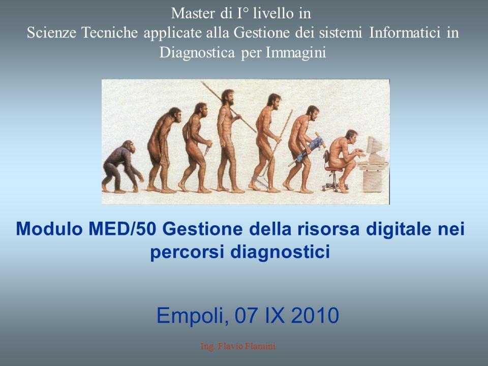 Modulo MED/50 Gestione della risorsa digitale nei percorsi diagnostici Empoli, 07 IX 2010 Ing. Flavio Flamini Master di I° livello in Scienze Tecniche