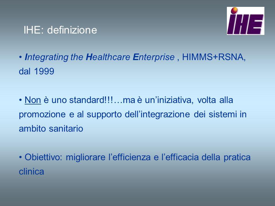 IHE: definizione Integrating the Healthcare Enterprise, HIMMS+RSNA, dal 1999 Non è uno standard!!!…ma è uniniziativa, volta alla promozione e al suppo
