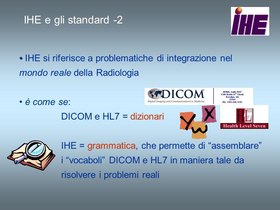 IHE e gli standard -2 IHE si riferisce a problematiche di integrazione nel mondo reale della Radiologia è come se: DICOM e HL7 = dizionari IHE = gramm