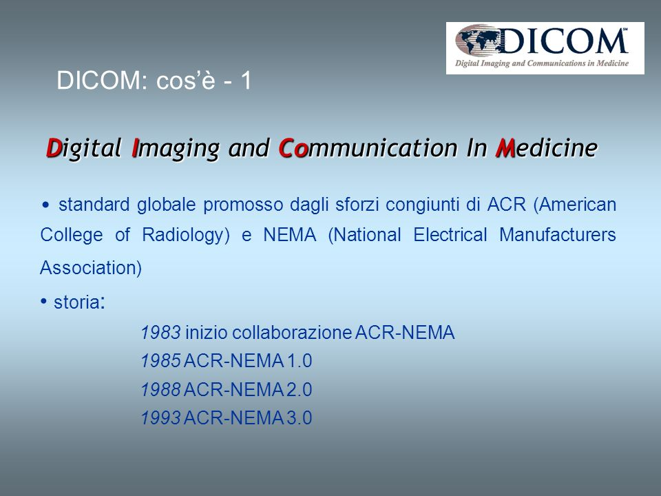 DICOM: cosè - 1 Digital Imaging and Communication In Medicine standard globale promosso dagli sforzi congiunti di ACR (American College of Radiology) e NEMA (National Electrical Manufacturers Association) storia : 1983 inizio collaborazione ACR-NEMA 1985 ACR-NEMA 1.0 1988 ACR-NEMA 2.0 1993 ACR-NEMA 3.0