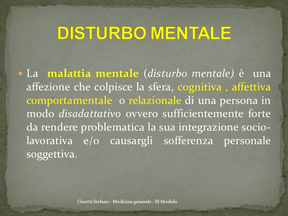 Cinotti Stefano - Medicina generale - III Modulo Le malattie mentali sono alterazioni comportamentali o psicologiche che causano pericolo o disabilità e non fanno parte del normale sviluppo psichico della persona.