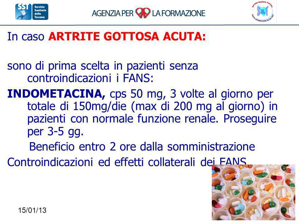 15/01/13108 In caso ARTRITE GOTTOSA ACUTA: sono di prima scelta in pazienti senza controindicazioni i FANS: INDOMETACINA, cps 50 mg, 3 volte al giorno