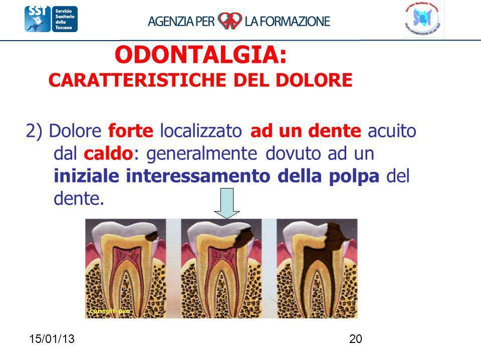 15/01/1320 2) Dolore forte localizzato ad un dente acuito dal caldo: generalmente dovuto ad un iniziale interessamento della polpa del dente. ODONTALG