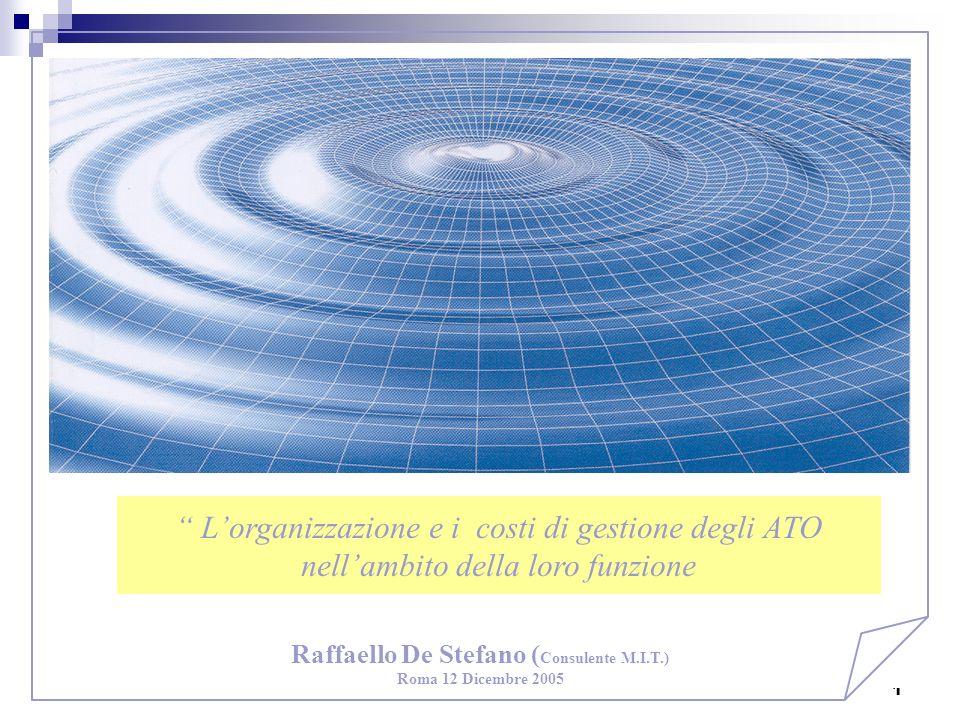 1 Raffaello De Stefano ( Consulente M.I.T.) Roma 12 Dicembre 2005 1 Lorganizzazione e i costi di gestione degli ATO nellambito della loro funzione