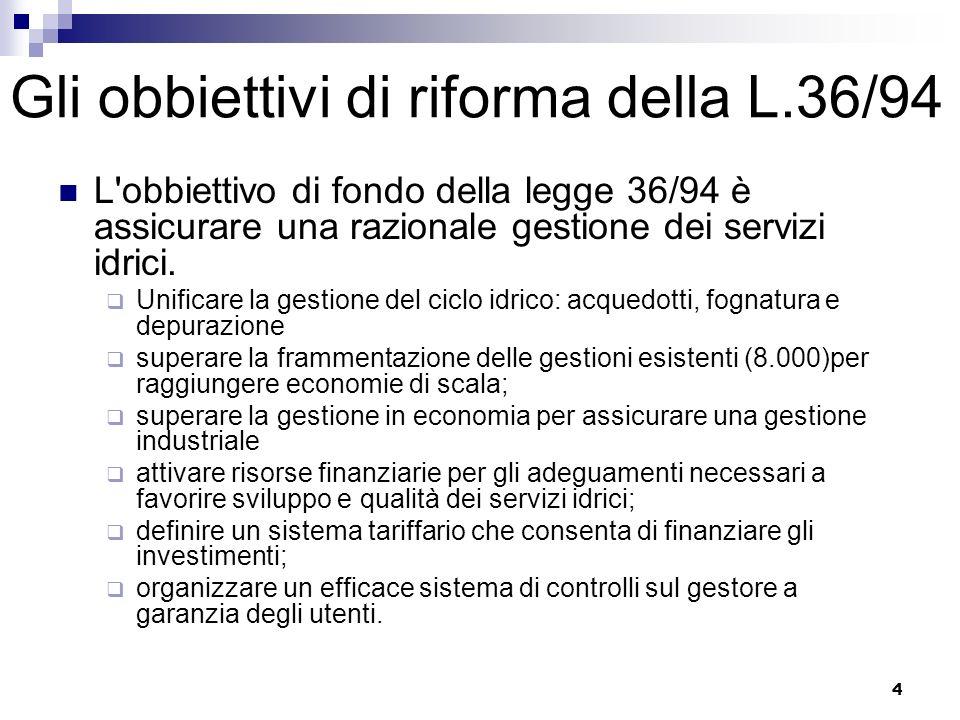 4 Gli obbiettivi di riforma della L.36/94 L obbiettivo di fondo della legge 36/94 è assicurare una razionale gestione dei servizi idrici.