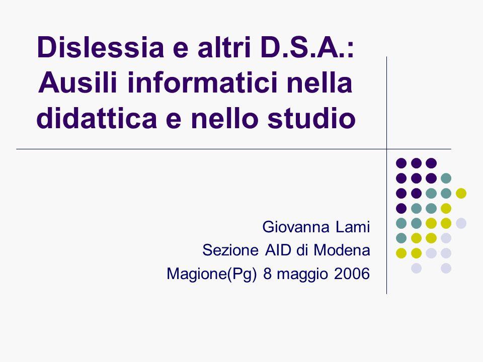 Dislessia e altri D.S.A.: Ausili informatici nella didattica e nello studio Giovanna Lami Sezione AID di Modena Magione(Pg) 8 maggio 2006