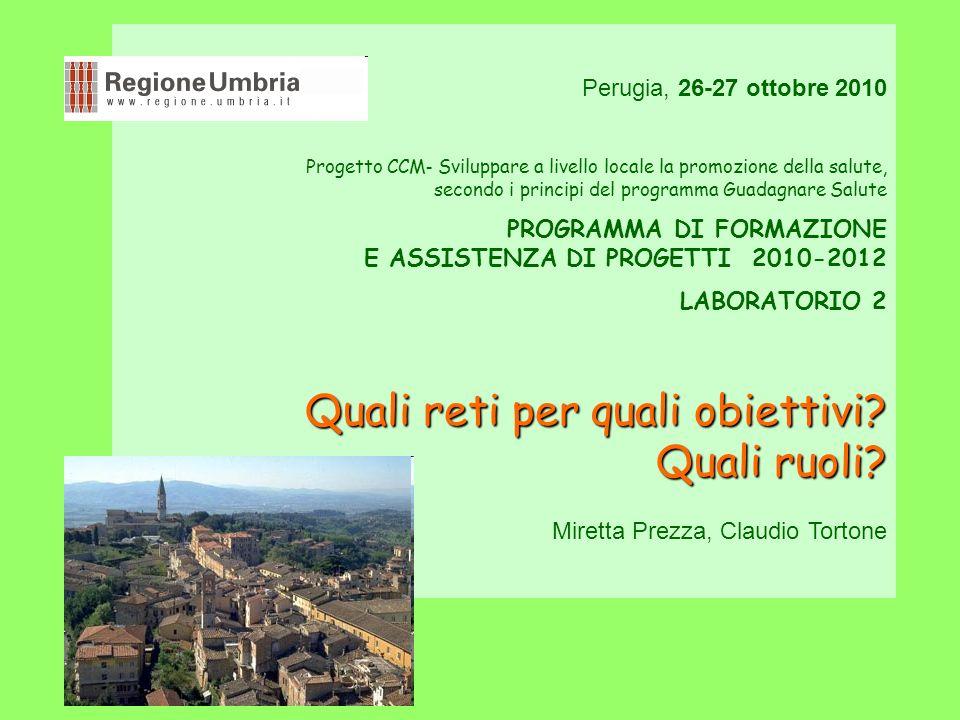 Perugia, 26-27 ottobre 2010 Progetto CCM - Sviluppare a livello locale la promozione della salute, secondo i principi del programma Guadagnare Salute PROGRAMMA DI FORMAZIONE E ASSISTENZA DI PROGETTI 2010-2012 LABORATORIO 2 Quali reti per quali obiettivi.