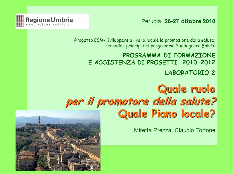 Perugia, 26-27 ottobre 2010 Progetto CCM - Sviluppare a livello locale la promozione della salute, secondo i principi del programma Guadagnare Salute PROGRAMMA DI FORMAZIONE E ASSISTENZA DI PROGETTI 2010-2012 LABORATORIO 2 Quale ruolo per il promotore della salute.