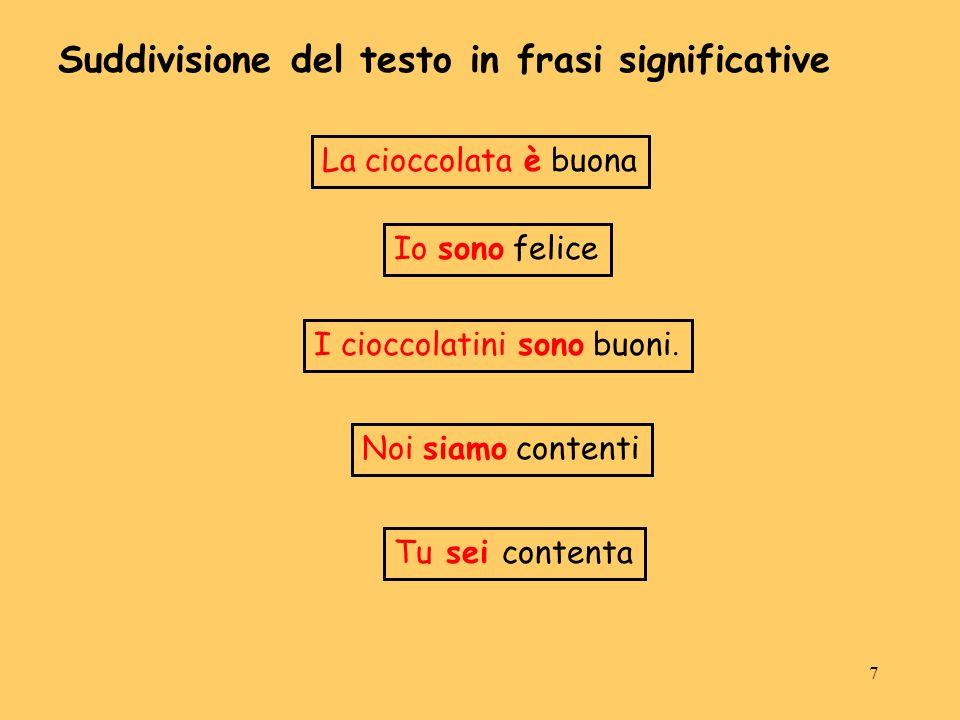7 La cioccolata è buona Suddivisione del testo in frasi significative Io sono felice I cioccolatini sono buoni. Noi siamo contenti Tu sei contenta