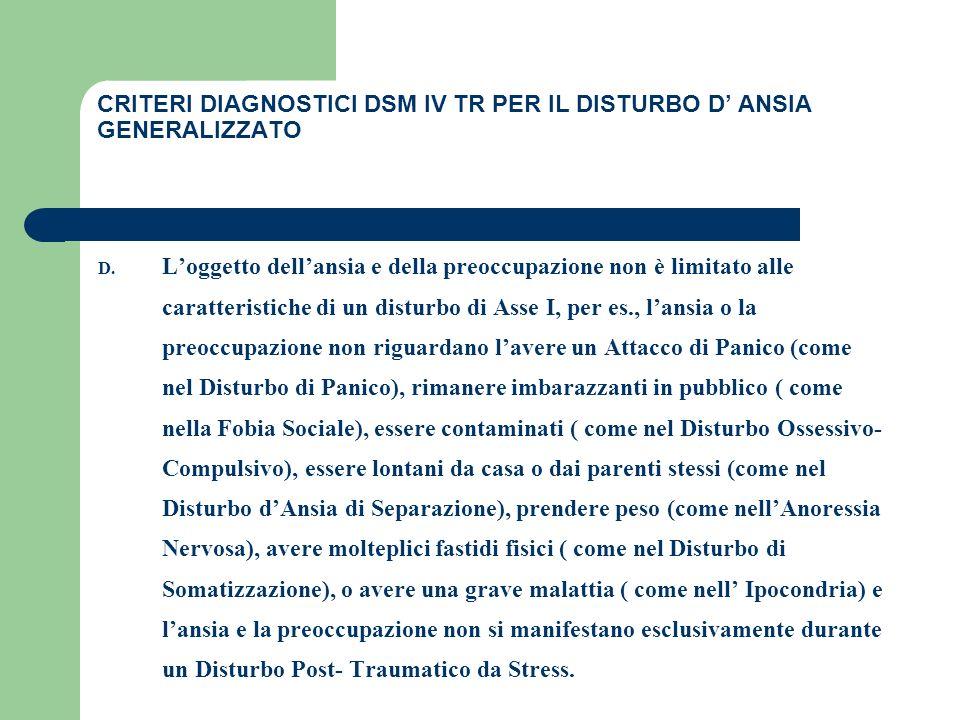 CRITERI DIAGNOSTICI DSM IV TR PER IL DISTURBO D ANSIA GENERALIZZATO D. Loggetto dellansia e della preoccupazione non è limitato alle caratteristiche d