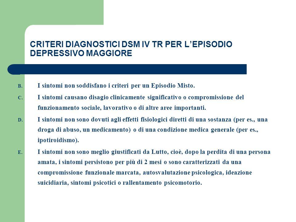 CRITERI DIAGNOSTICI DSM IV TR PER LEPISODIO DEPRESSIVO MAGGIORE B. I sintomi non soddisfano i criteri per un Episodio Misto. C. I sintomi causano disa