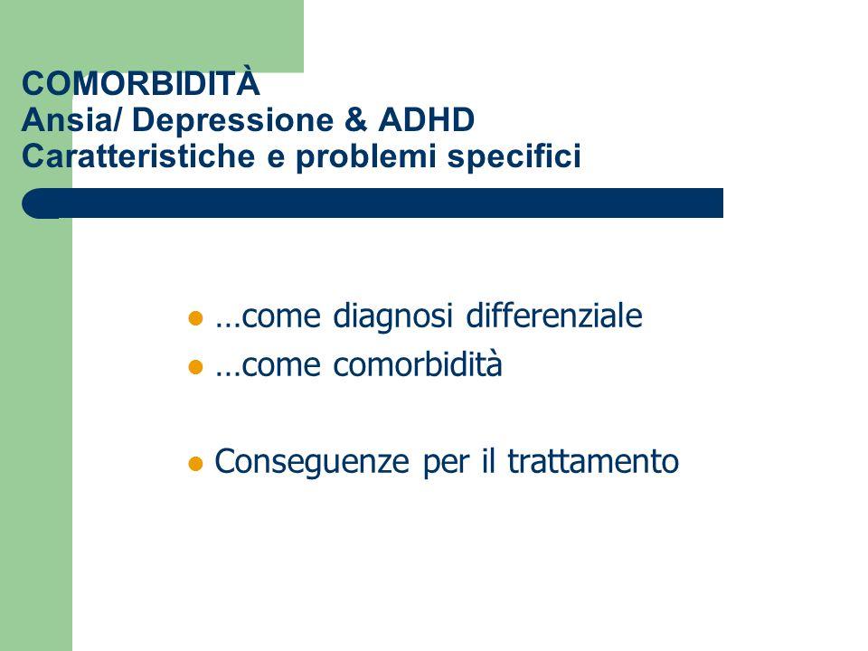 COMORBIDITÀ Ansia/ Depressione & ADHD Caratteristiche e problemi specifici …come diagnosi differenziale …come comorbidità Conseguenze per il trattamen