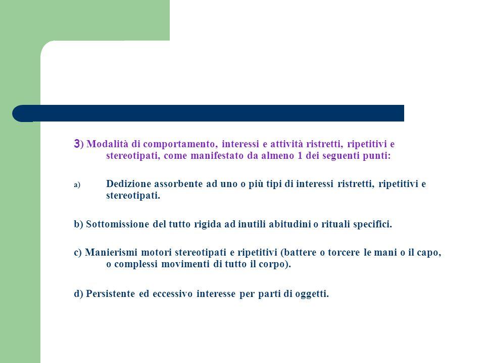 3 ) Modalità di comportamento, interessi e attività ristretti, ripetitivi e stereotipati, come manifestato da almeno 1 dei seguenti punti: a) Dedizion