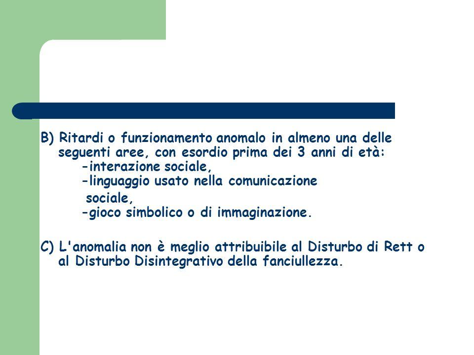 B) Ritardi o funzionamento anomalo in almeno una delle seguenti aree, con esordio prima dei 3 anni di età: -interazione sociale, -linguaggio usato nel