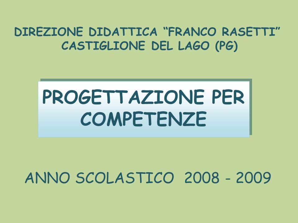 DIREZIONE DIDATTICA FRANCO RASETTI CASTIGLIONE DEL LAGO (PG) PROGETTAZIONE PER COMPETENZE ANNO SCOLASTICO 2008 - 2009