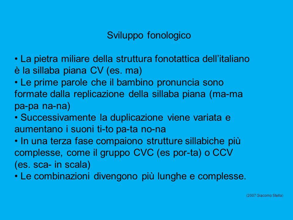 Sviluppo fonologico La pietra miliare della struttura fonotattica dellitaliano è la sillaba piana CV (es. ma) Le prime parole che il bambino pronuncia