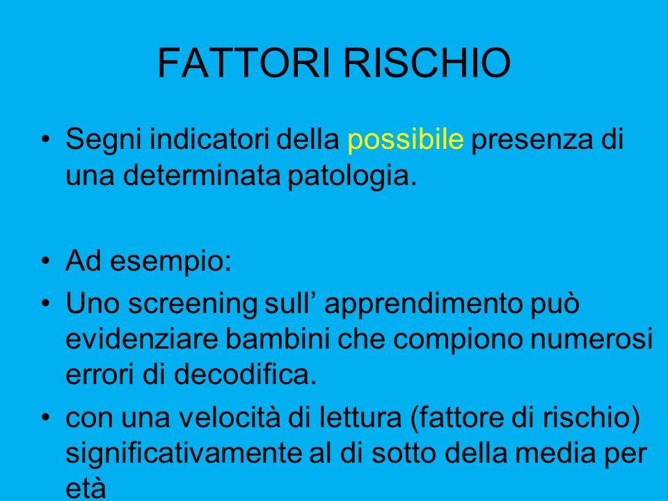 FATTORI RISCHIO Segni indicatori della possibile presenza di una determinata patologia. Ad esempio: Uno screening sull apprendimento può evidenziare b