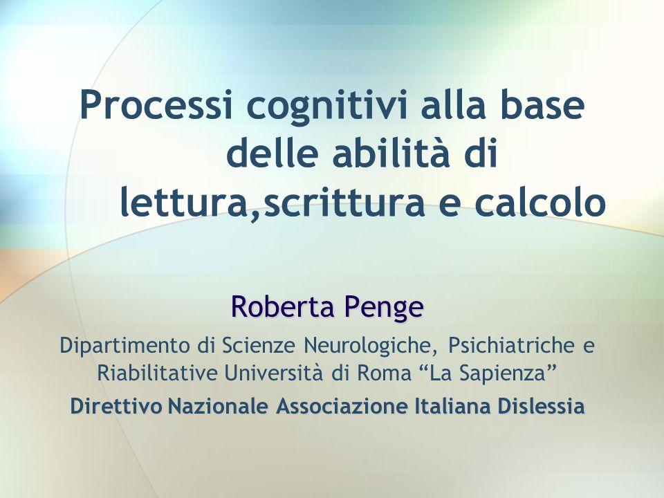 Processi cognitivi alla base delle abilità di lettura,scrittura e calcolo Roberta Penge Dipartimento di Scienze Neurologiche, Psichiatriche e Riabilit