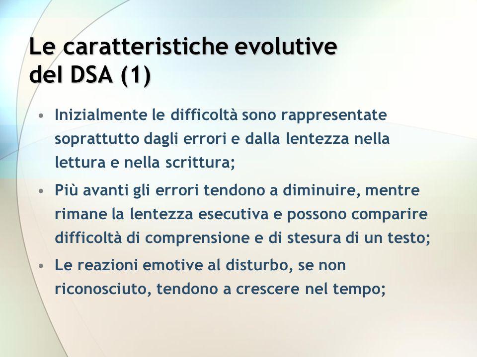 Le caratteristiche evolutive deI DSA (1) Inizialmente le difficoltà sono rappresentate soprattutto dagli errori e dalla lentezza nella lettura e nella scrittura; Più avanti gli errori tendono a diminuire, mentre rimane la lentezza esecutiva e possono comparire difficoltà di comprensione e di stesura di un testo; Le reazioni emotive al disturbo, se non riconosciuto, tendono a crescere nel tempo;