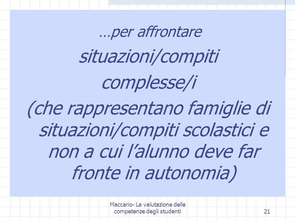 Maccario- La valutazione delle competenze degli studenti21 …per affrontare situazioni/compiti complesse/i (che rappresentano famiglie di situazioni/compiti scolastici e non a cui lalunno deve far fronte in autonomia)