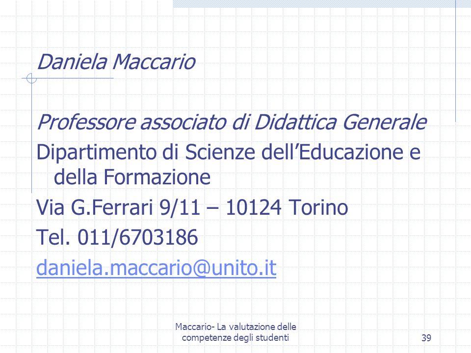 Maccario- La valutazione delle competenze degli studenti39 Daniela Maccario Professore associato di Didattica Generale Dipartimento di Scienze dellEducazione e della Formazione Via G.Ferrari 9/11 – 10124 Torino Tel.