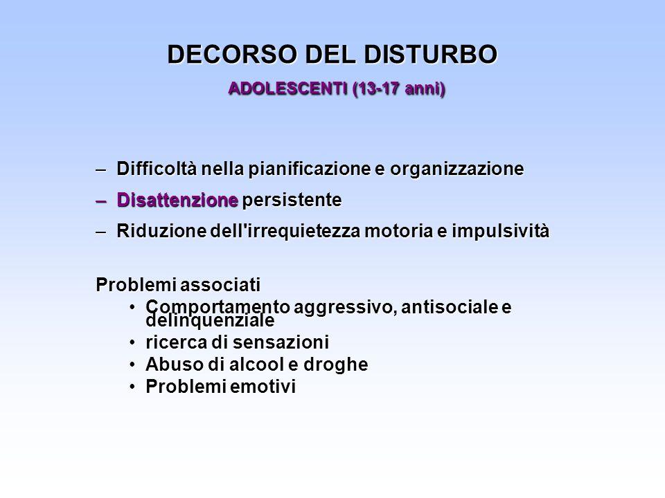 DECORSO DEL DISTURBO ADOLESCENTI (13-17 anni) –Difficoltà nella pianificazione e organizzazione –Disattenzione persistente –Riduzione dell'irrequietez