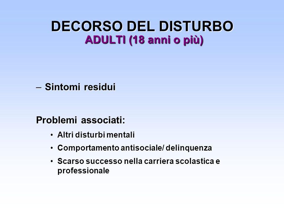 DECORSO DEL DISTURBO ADULTI (18 anni o più) –Sintomi residui Problemi associati: Altri disturbi mentaliAltri disturbi mentali Comportamento antisocial