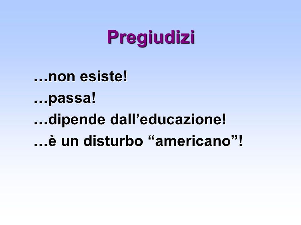 Pregiudizi …non esiste! …passa! …dipende dalleducazione! …è un disturbo americano!