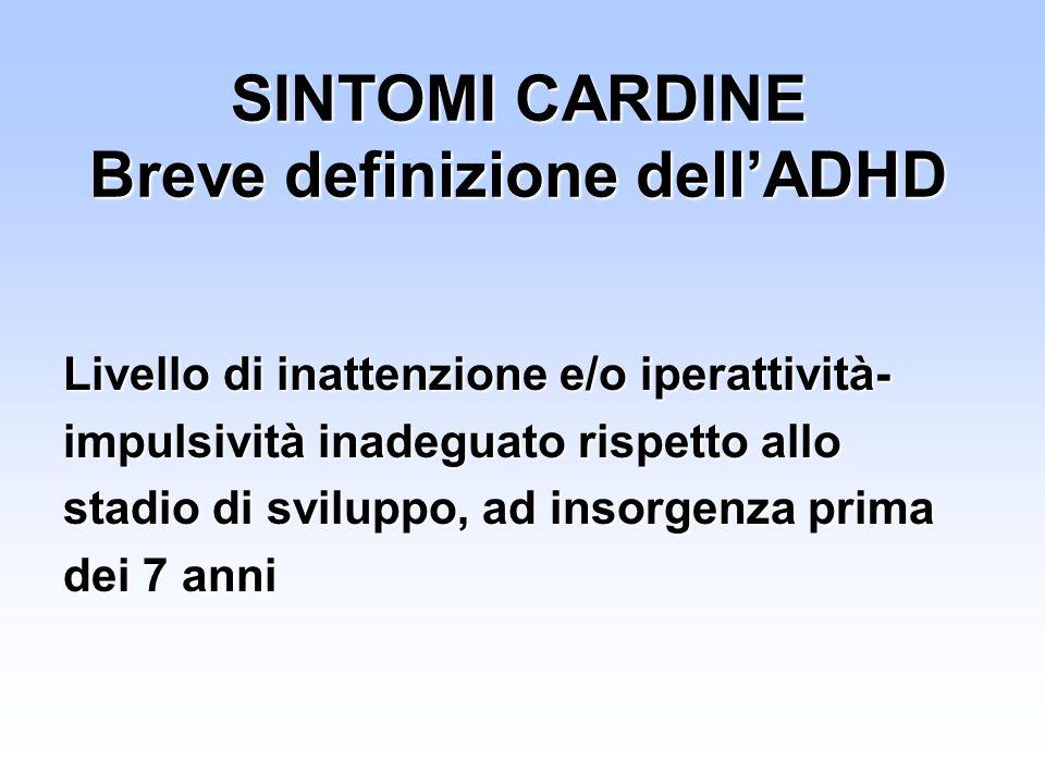 SINTOMI CARDINE Breve definizione dellADHD Livello di inattenzione e/o iperattività- impulsività inadeguato rispetto allo stadio di sviluppo, ad insor