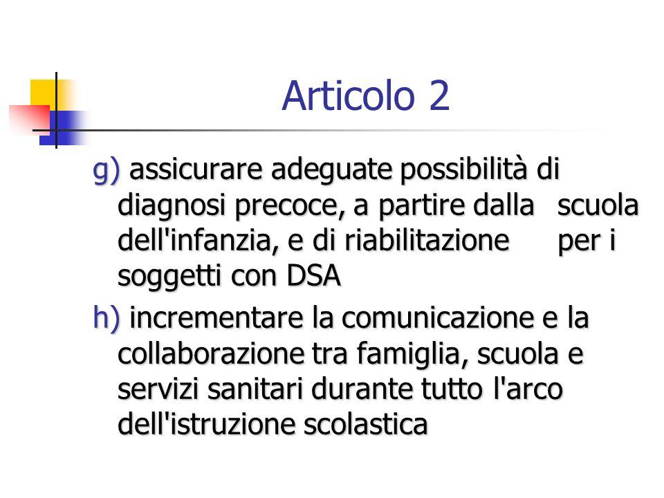 Articolo 2 g) assicurare adeguate possibilità di diagnosi precoce, a partire dalla scuola dell'infanzia, e di riabilitazione per i soggetti con DSA g)