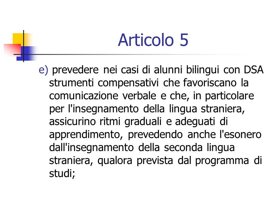 Articolo 5 e) prevedere nei casi di alunni bilingui con DSA strumenti compensativi che favoriscano la comunicazione verbale e che, in particolare per