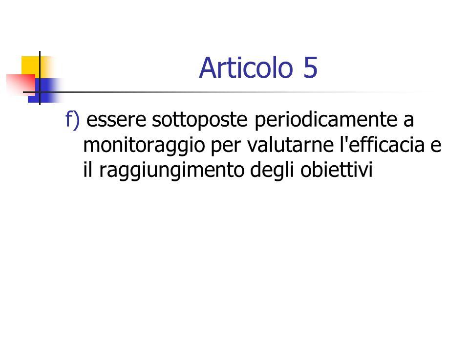 Articolo 5 f) essere sottoposte periodicamente a monitoraggio per valutarne l'efficacia e il raggiungimento degli obiettivi