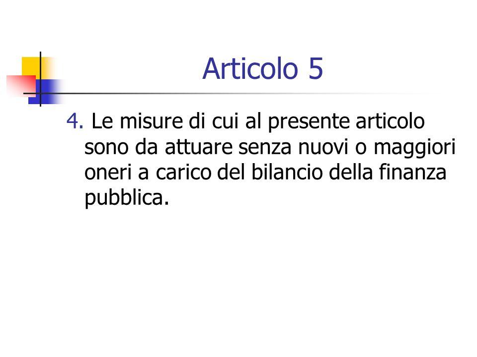 Articolo 5 4. Le misure di cui al presente articolo sono da attuare senza nuovi o maggiori oneri a carico del bilancio della finanza pubblica.