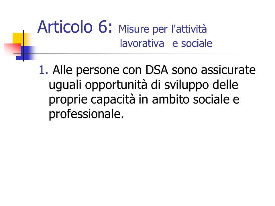 Articolo 6: Misure per l'attività lavorativa e sociale 1. Alle persone con DSA sono assicurate uguali opportunità di sviluppo delle proprie capacità i