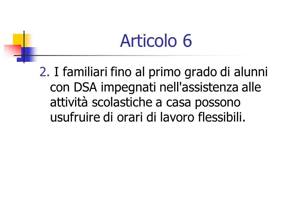 Articolo 6 2. I familiari fino al primo grado di alunni con DSA impegnati nell'assistenza alle attività scolastiche a casa possono usufruire di orari