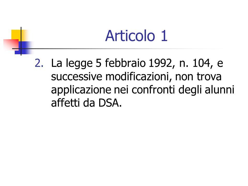 Articolo 1 2.La legge 5 febbraio 1992, n. 104, e successive modificazioni, non trova applicazione nei confronti degli alunni affetti da DSA.