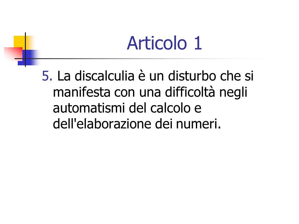 Articolo 1 5. La discalculia è un disturbo che si manifesta con una difficoltà negli automatismi del calcolo e dell'elaborazione dei numeri.