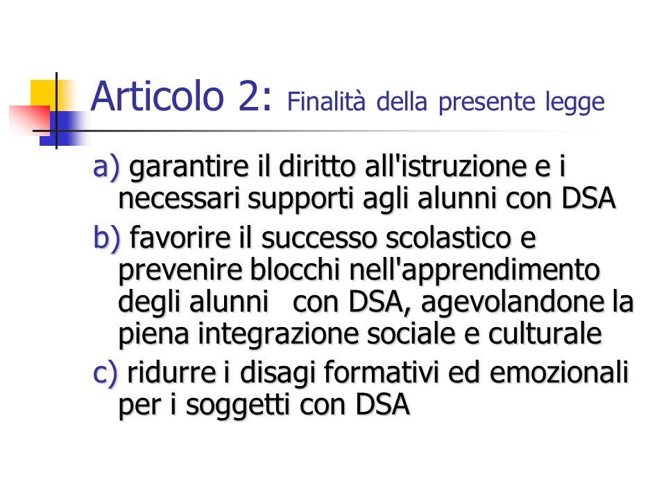 Articolo 2: Finalità della presente legge a) garantire il diritto all'istruzione e i necessari supporti agli alunni con DSA a) garantire il diritto al
